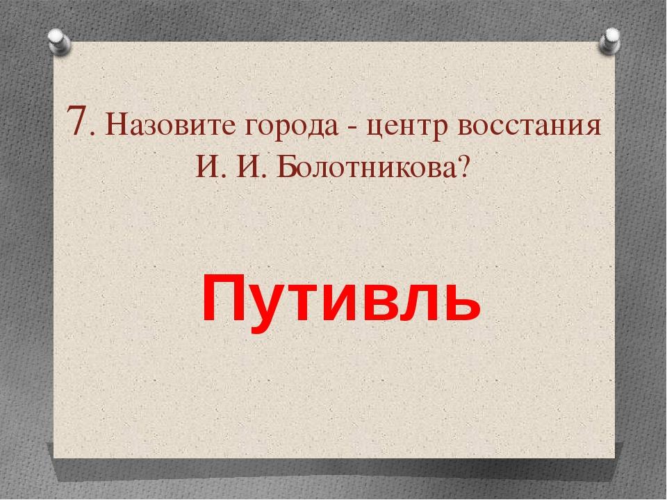 7. Назовите города - центр восстания И. И. Болотникова? Путивль