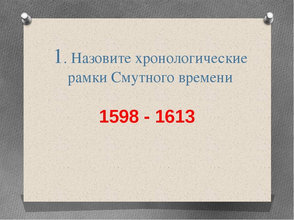 1. Назовите хронологические рамки Смутного времени 1598 - 1613