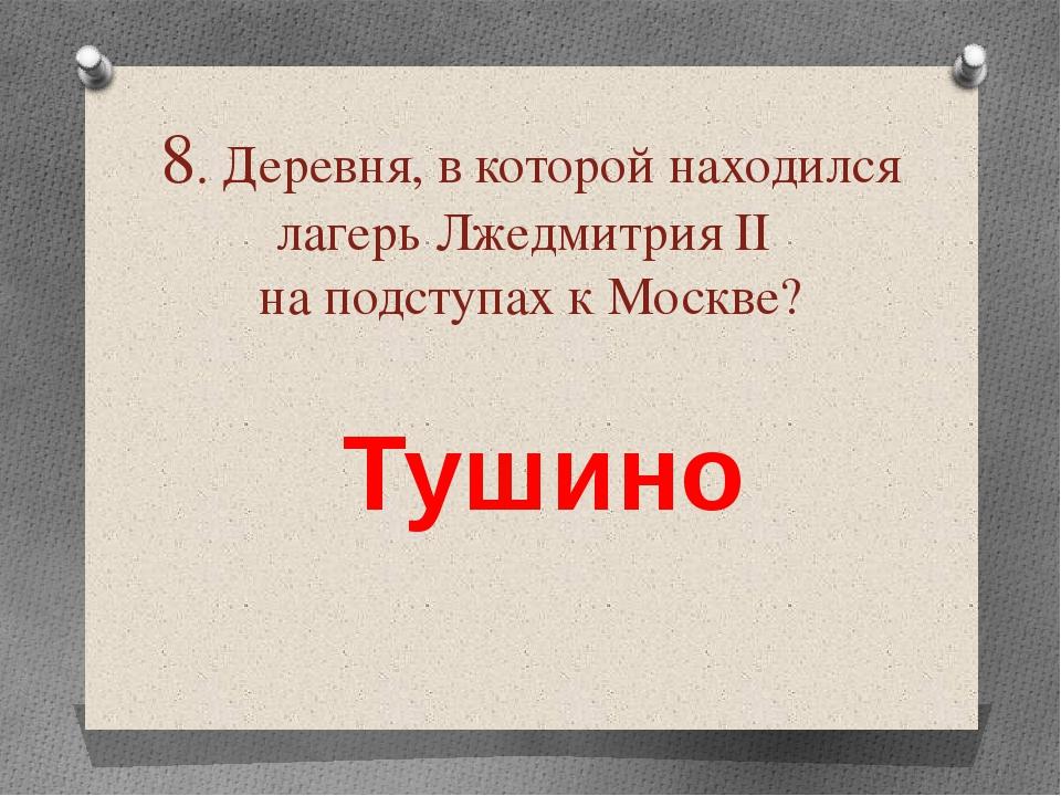 8. Деревня, в которой находился лагерь Лжедмитрия ІІ на подступах к Москве? Т...