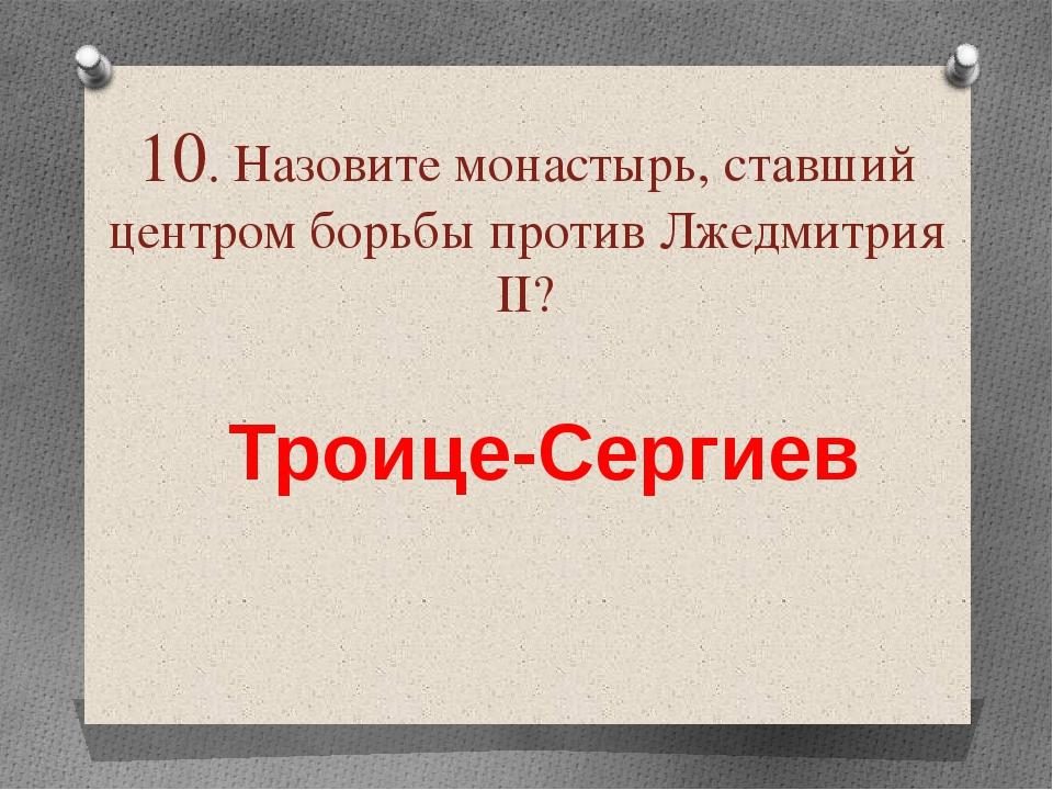 10. Назовите монастырь, ставший центром борьбы против Лжедмитрия ІІ? Троице-С...