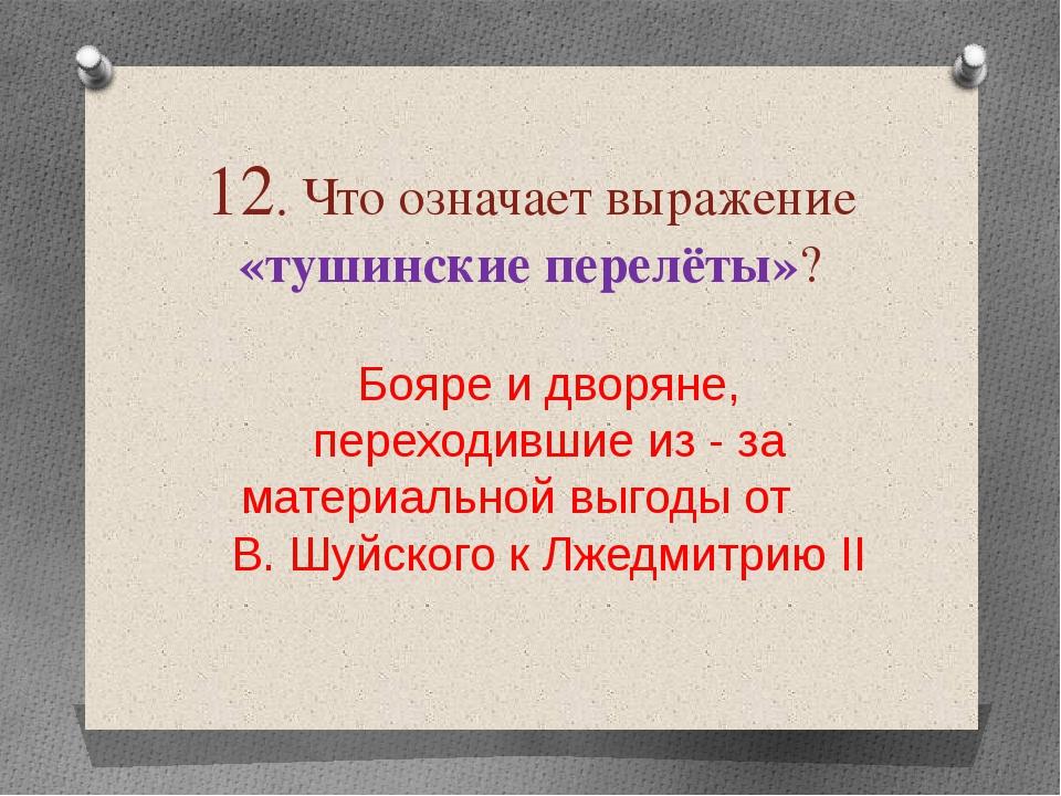 12. Что означает выражение «тушинские перелёты»? Бояре и дворяне, переходивши...