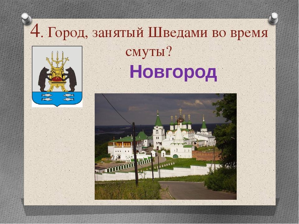 4. Город, занятый Шведами во время смуты? Новгород