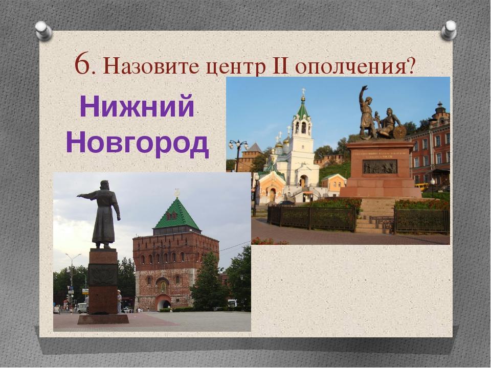 6. Назовите центр ІІ ополчения? Нижний Новгород