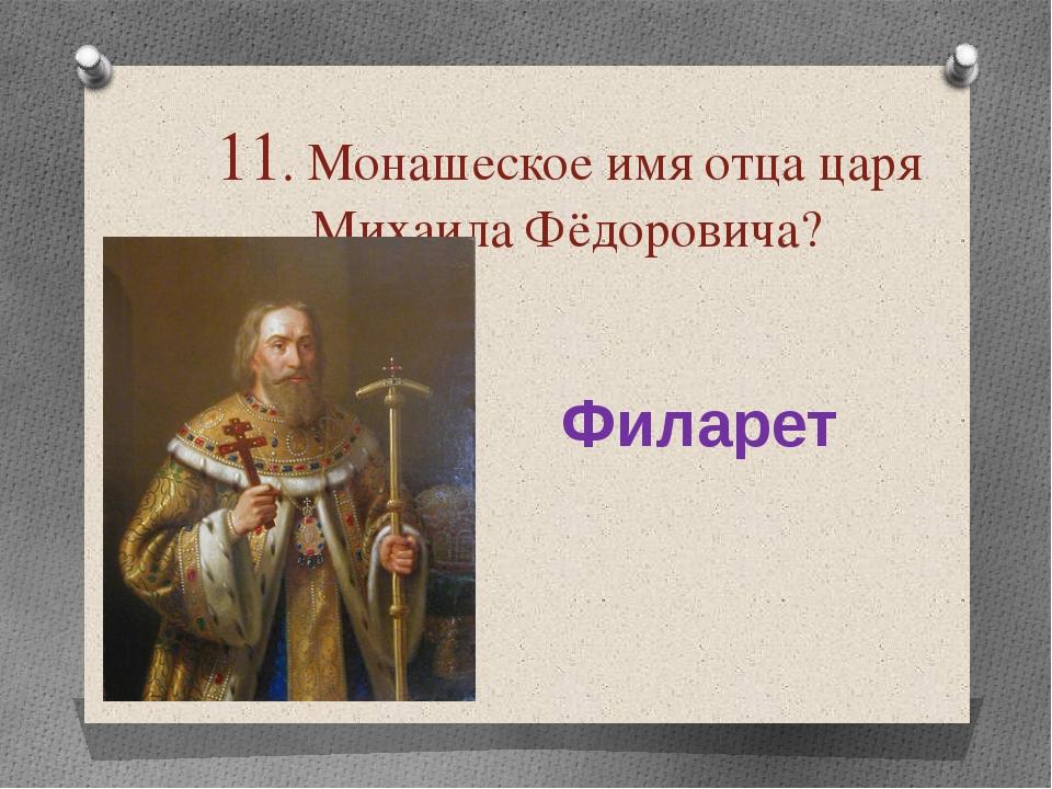 11. Монашеское имя отца царя Михаила Фёдоровича? Филарет