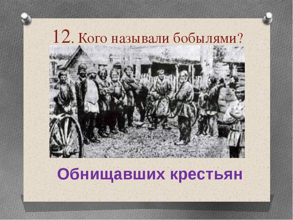 12. Кого называли бобылями? Обнищавших крестьян