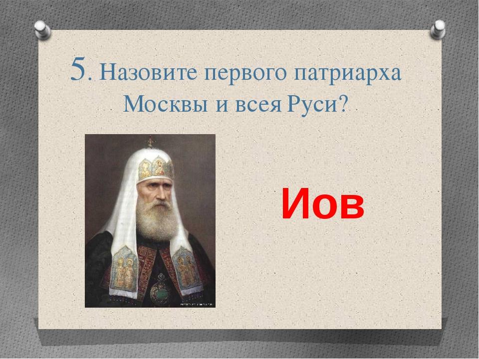 5. Назовите первого патриарха Москвы и всея Руси? Иов