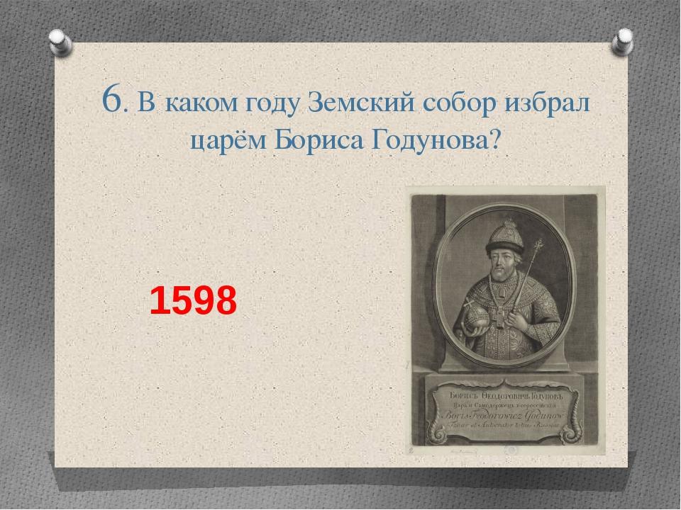 6. В каком году Земский собор избрал царём Бориса Годунова? 1598