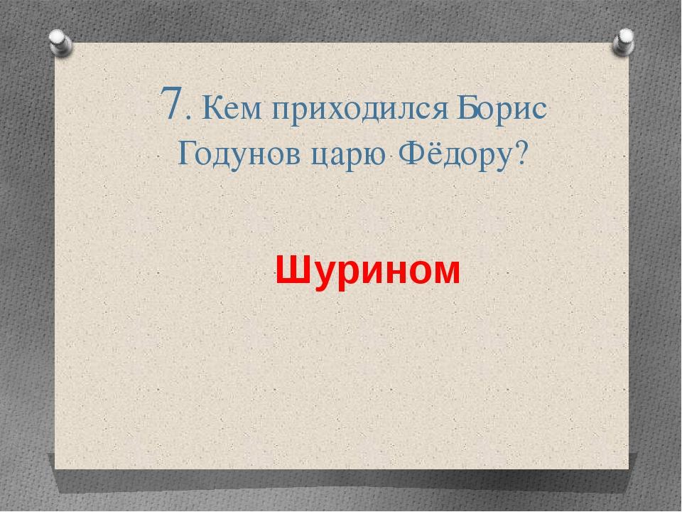 7. Кем приходился Борис Годунов царю Фёдору? Шурином