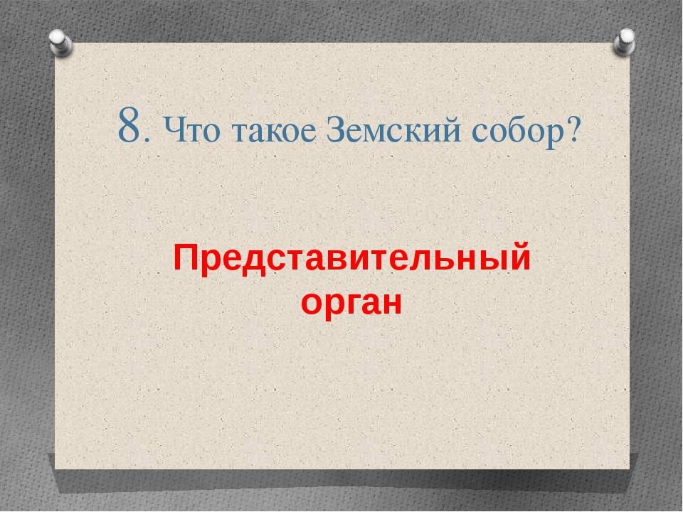 8. Что такое Земский собор? Представительный орган