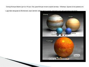 Солнце больше Земли где-то в 110 раз. Оно даже больше гиганта нашей системы