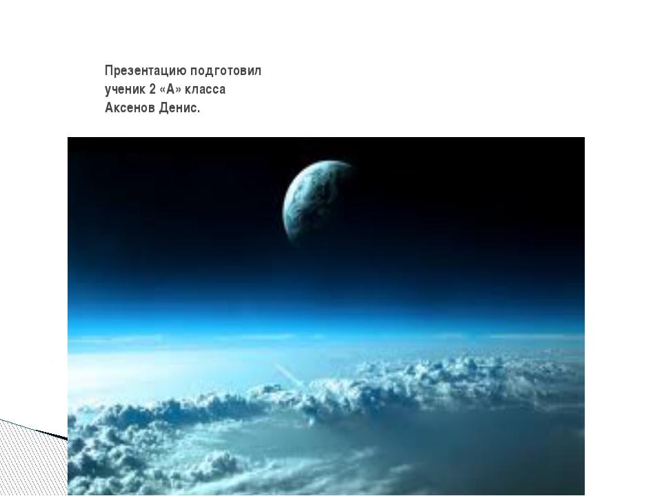 Презентацию подготовил ученик 2 «А» класса Аксенов Денис.