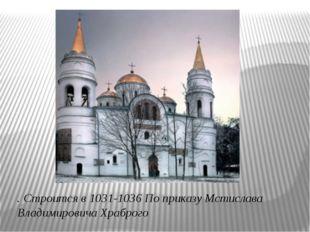 . Строится в 1031-1036 По приказу Мстислава Владимировича Храброго