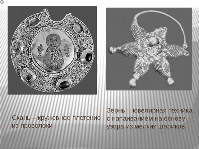 Скань – кружевное плетение из проволоки Зернь – ювелирная техника с напаивани...