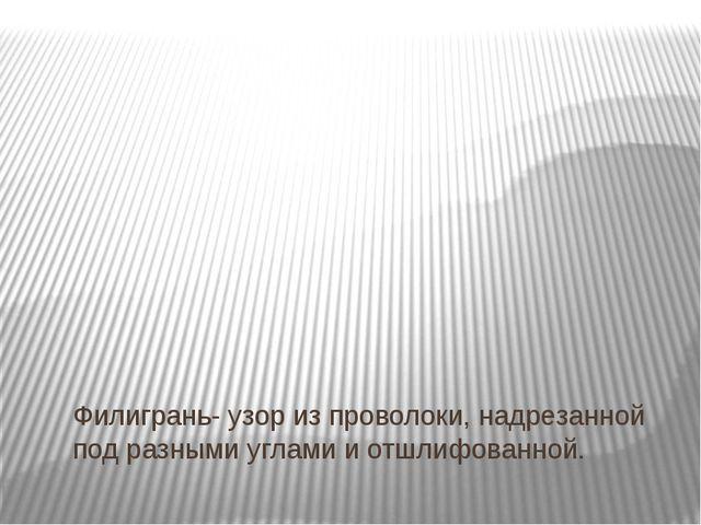 Филигрань- узор из проволоки, надрезанной под разными углами и отшлифованной.