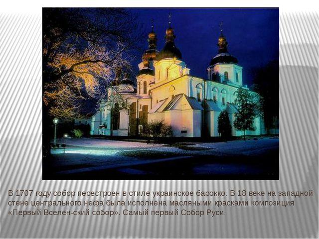 В 1707 году собор перестроен в стиле украинское барокко. В 18 веке на западн...