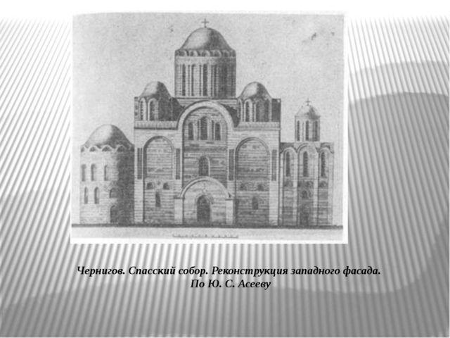 Чернигов. Спасский собор. Реконструкция западного фасада. По Ю. С. Асееву