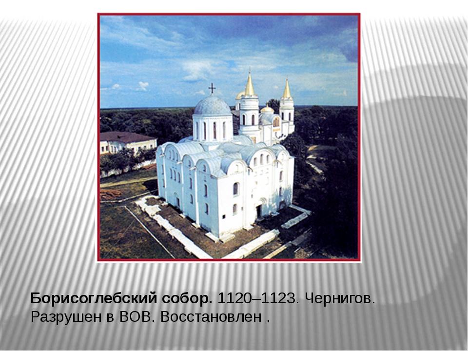 Борисоглебский собор. 1120–1123. Чернигов. Разрушен в ВОВ. Восстановлен .