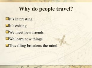 Why do people travel? It's interesting It's exiting We meet new friends We le