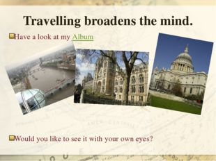Travelling broadens the mind. Have a look at my Album Would you like to see i