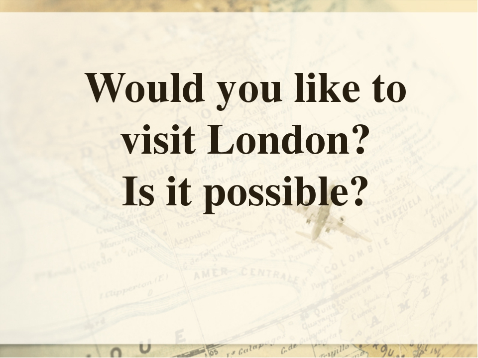 Would you like to visit London? Is it possible?