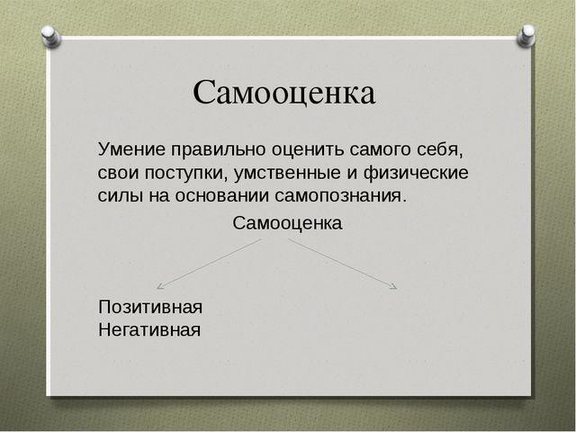 Самооценка Умение правильно оценить самого себя, свои поступки, умственные и...