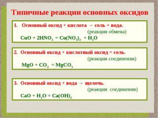 Типичные реакции основных оксидов Основный оксид + кислота → соль + вода. (ре