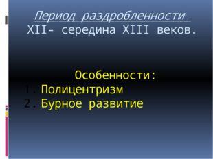 Период раздробленности XII- середина XIII веков. Особенности: Полицентризм Бу