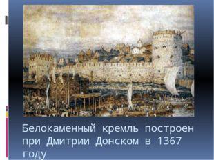 Белокаменный кремль построен при Дмитрии Донском в 1367 году