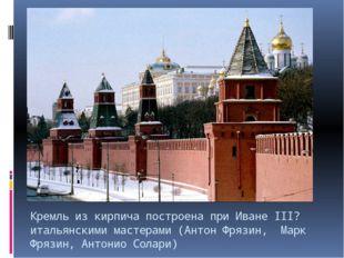 Кремль из кирпича построена при Иване III? итальянскими мастерами (Антон Фряз