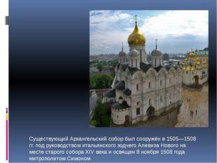 Существующий Архангельский собор был сооружён в 1505—1508 гг. под руководств