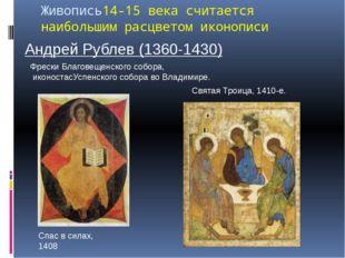 Живопись14-15 века считается наибольшим расцветом иконописи Андрей Рублев (13