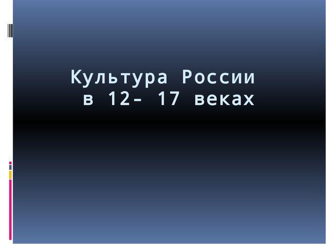 Культура России в 12- 17 веках