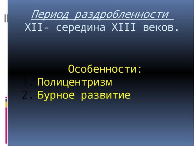 Период раздробленности XII- середина XIII веков. Особенности: Полицентризм Бу...