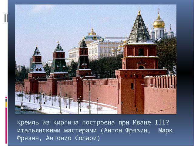 Кремль из кирпича построена при Иване III? итальянскими мастерами (Антон Фряз...