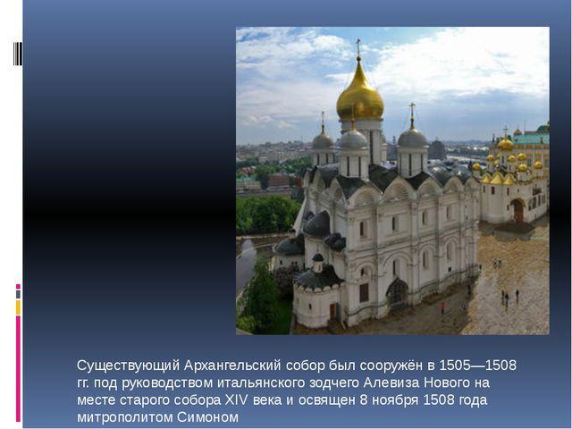 Существующий Архангельский собор был сооружён в 1505—1508 гг. под руководств...