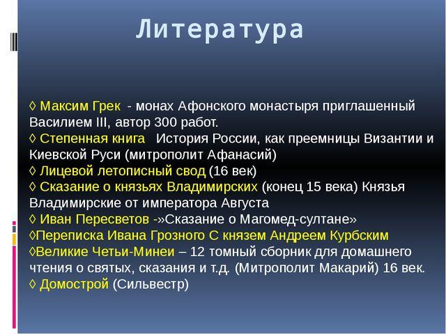 Литература ◊ Максим Грек - монах Афонского монастыря приглашенный Василием II...