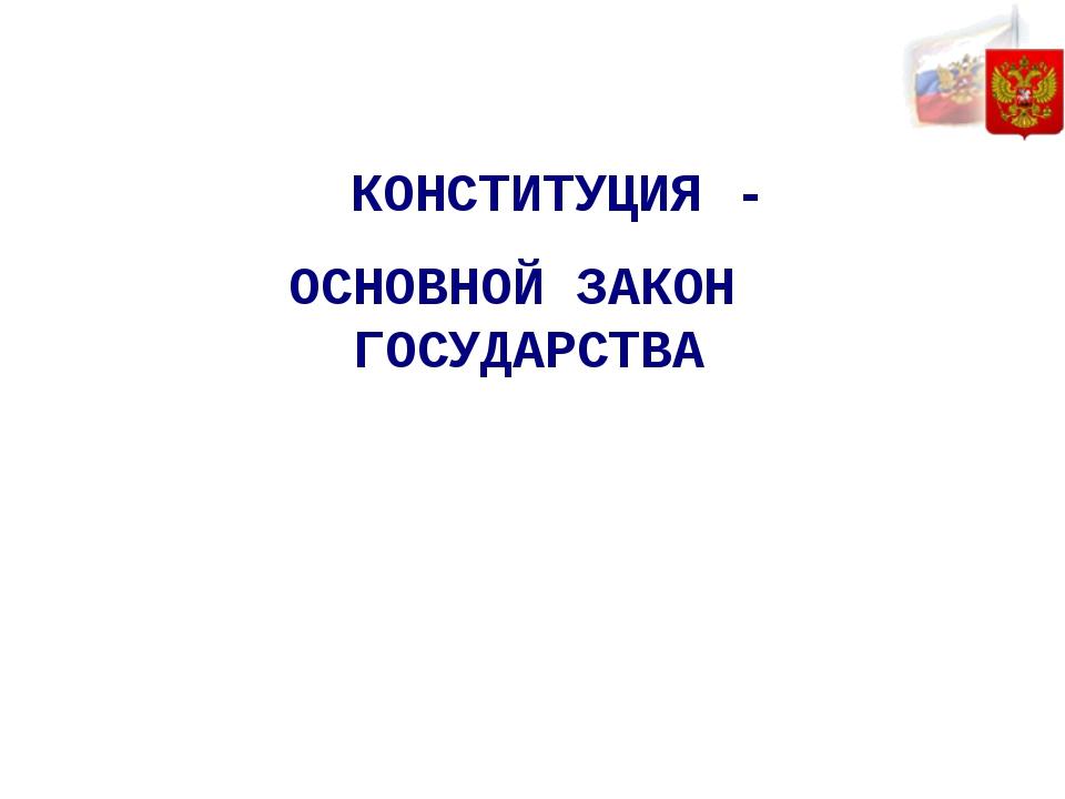 ОСНОВНОЙ ЗАКОН ГОСУДАРСТВА КОНСТИТУЦИЯ -