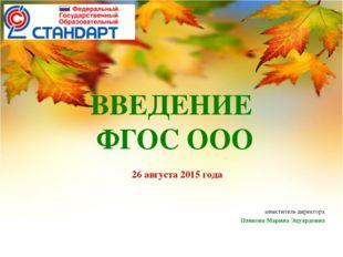 ВВЕДЕНИЕ ФГОС ООО 26 августа 2015 года заместитель директора Панкова Марина Э