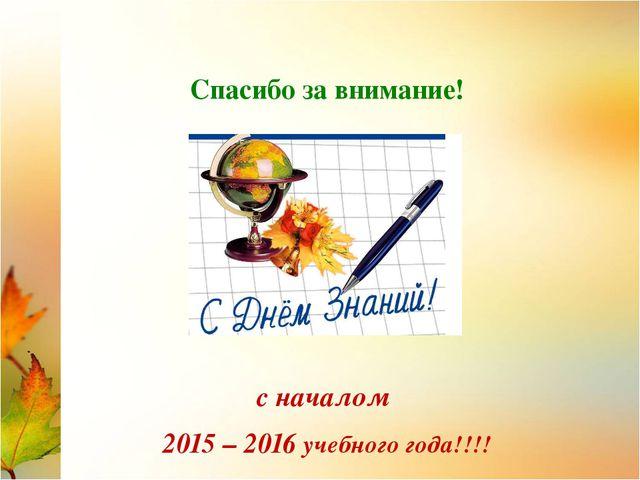 Спасибо за внимание! с началом 2015 – 2016 учебного года!!!!