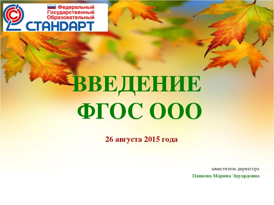 ВВЕДЕНИЕ ФГОС ООО 26 августа 2015 года заместитель директора Панкова Марина Э...