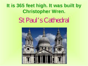 It is 365 feet high. It was built by Christopher Wren. St Paul's Cathedral