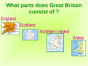 What parts does Great Britain consist of ? England Scotland Northern Ireland