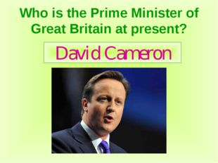 Who is the Prime Minister of Great Britain at present? David Cameron