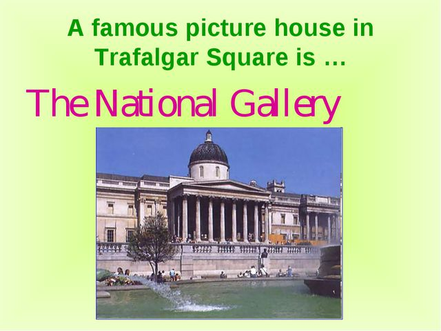 A famous picture house in Trafalgar Square is … The National Gallery