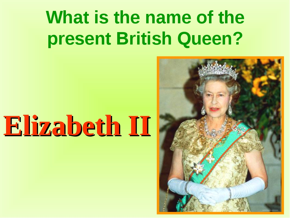 What is the name of the present British Queen? Elizabeth II