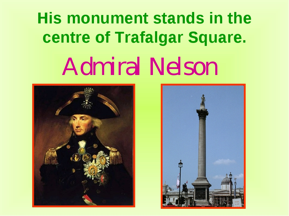 His monument stands in the centre of Trafalgar Square. Admiral Nelson