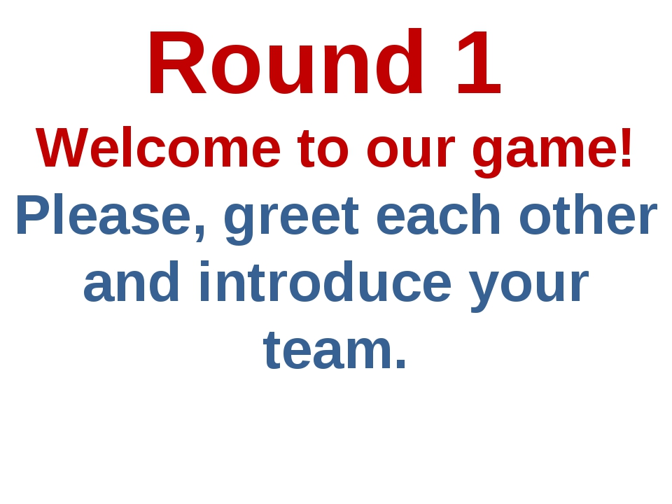 Round 1 Welcome to our game! Please, greet each other and introduce your team.