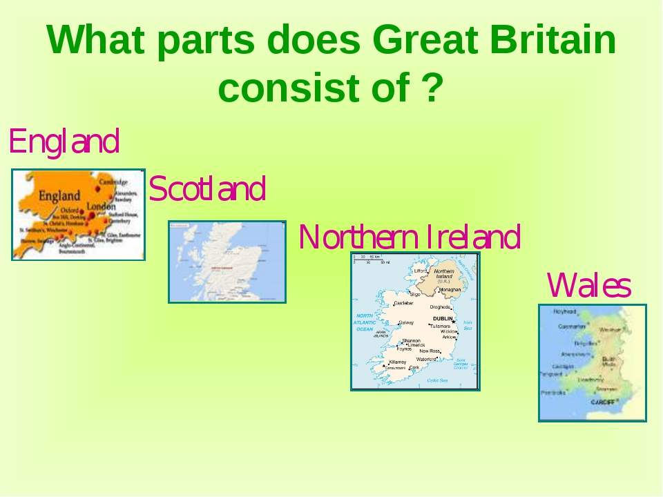 What parts does Great Britain consist of ? England Scotland Northern Ireland...