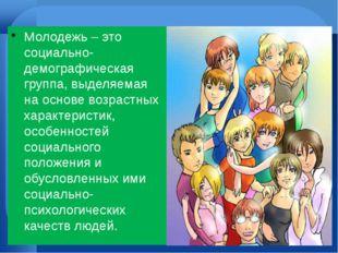 Молодежь – это социально-демографическая группа, выделяемая на основе возрас