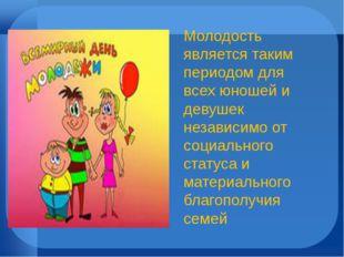 Молодость является таким периодом для всех юношей и девушек независимо от соц